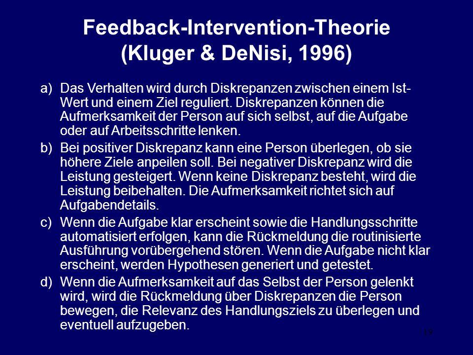 19 Feedback-Intervention-Theorie (Kluger & DeNisi, 1996) a)Das Verhalten wird durch Diskrepanzen zwischen einem Ist- Wert und einem Ziel reguliert.