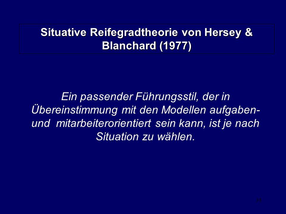 38 Situative Reifegradtheorie von Hersey & Blanchard (1977) Ein passender Führungsstil, der in Übereinstimmung mit den Modellen aufgaben- und mitarbeiterorientiert sein kann, ist je nach Situation zu wählen.