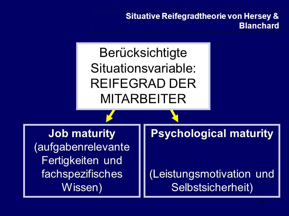 39 Psychological maturity (Leistungsmotivation und Selbstsicherheit) Job maturity (aufgabenrelevante Fertigkeiten und fachspezifisches Wissen) Situative Reifegradtheorie von Hersey & Blanchard Berücksichtigte Situationsvariable: REIFEGRAD DER MITARBEITER