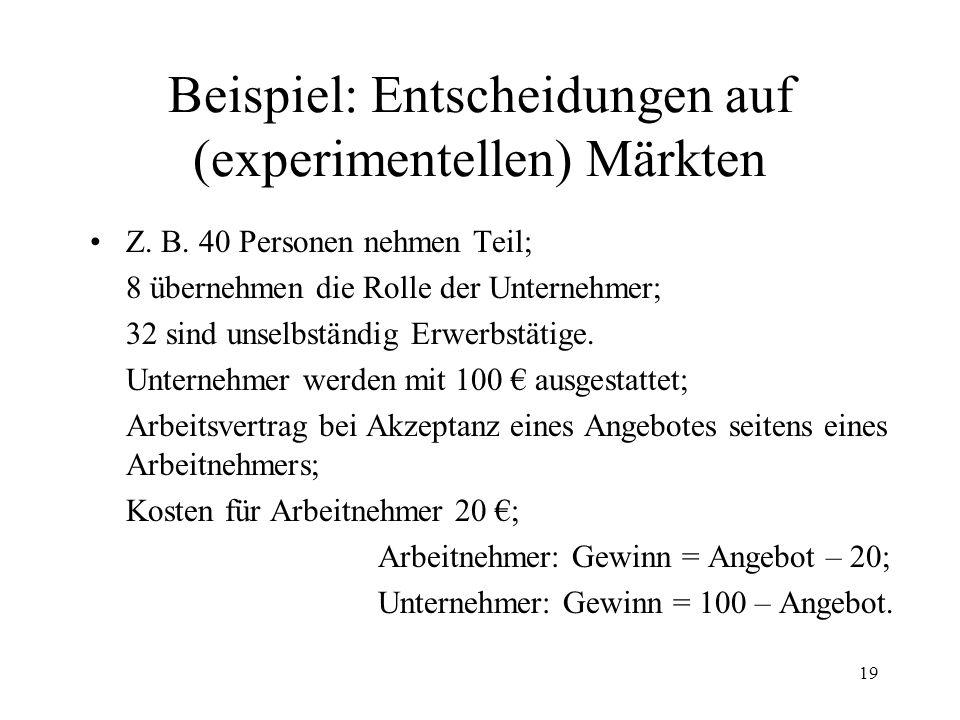18 Beispiel: Entscheidung in der Spieltheorie GefangenendilemmaUltimatumspiel Diktatorische Aufteilung von 100 seitens Partner A; Akzeptanz oder Ablehnung seitens Partner B B + - A +-+- -10 -5 0 -10 -50 + Gefangene kooperieren und gestehen; - Gefangene defektieren und leugnen.