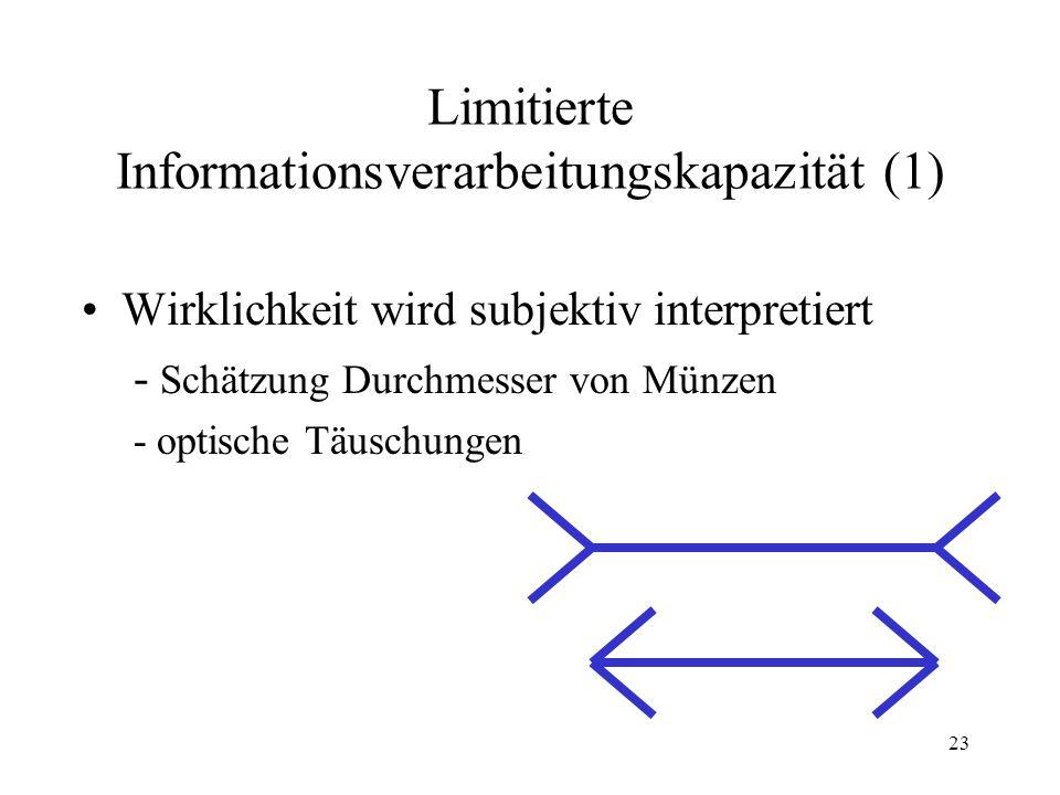 22 Entscheidungsanomalien Limitierte Informationsverarbeitungskapazität Zeitbeschränkung und Urteilsheuristiken Prospect-Theory und Framing-Effekte Prospect-Theory und Besitz-Effekt Prospect-Theory und Sunk costs