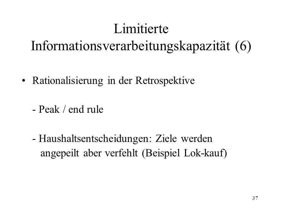 36 Limitierte Informationsverarbeitungskapazität (5) Melioration-Principle Fallzeit in Sekunden 8765432187654321.0.1.2.3.4.5.6.7.8.9 1.0 Relative Häufigkeit der Betätigung der Taste B Fallzeit Taste B Fallzeit Taste A Durchschnittliche Fallzeit relativ zu Betätigungen der Tasten A und B Teilnehmer