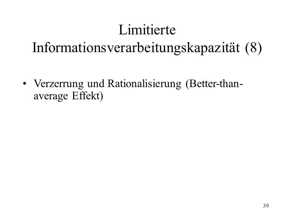 38 Limitierte Informationsverarbeitungskapazität (7) Hindsight-Effekt: Wenn wir das Ergebnis politischer Wahlen, eines Fußball- matches oder einer med
