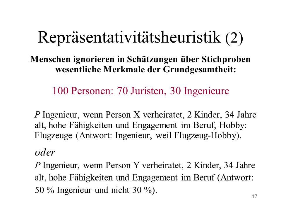 46 Repräsentativitätsheuristik (1) Übereinstimmung oder Ähnlichkeit zwischen einer Stichprobe und einer Grundgesamtheit, einem Element und einer Klass