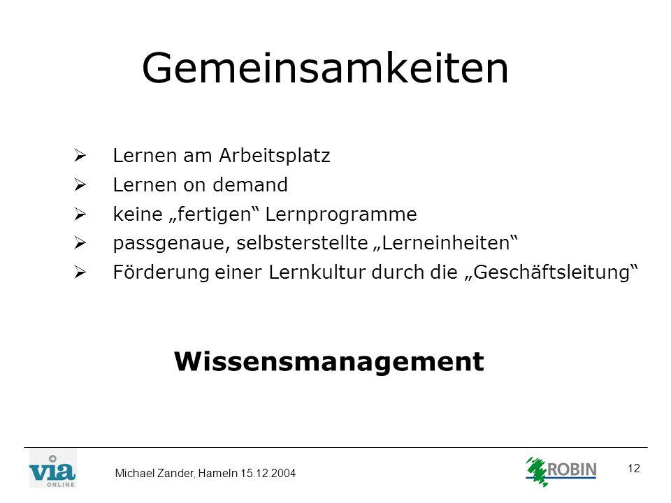 Michael Zander, Hameln 15.12.2004 12 Gemeinsamkeiten Lernen am Arbeitsplatz Lernen on demand keine fertigen Lernprogramme passgenaue, selbsterstellte
