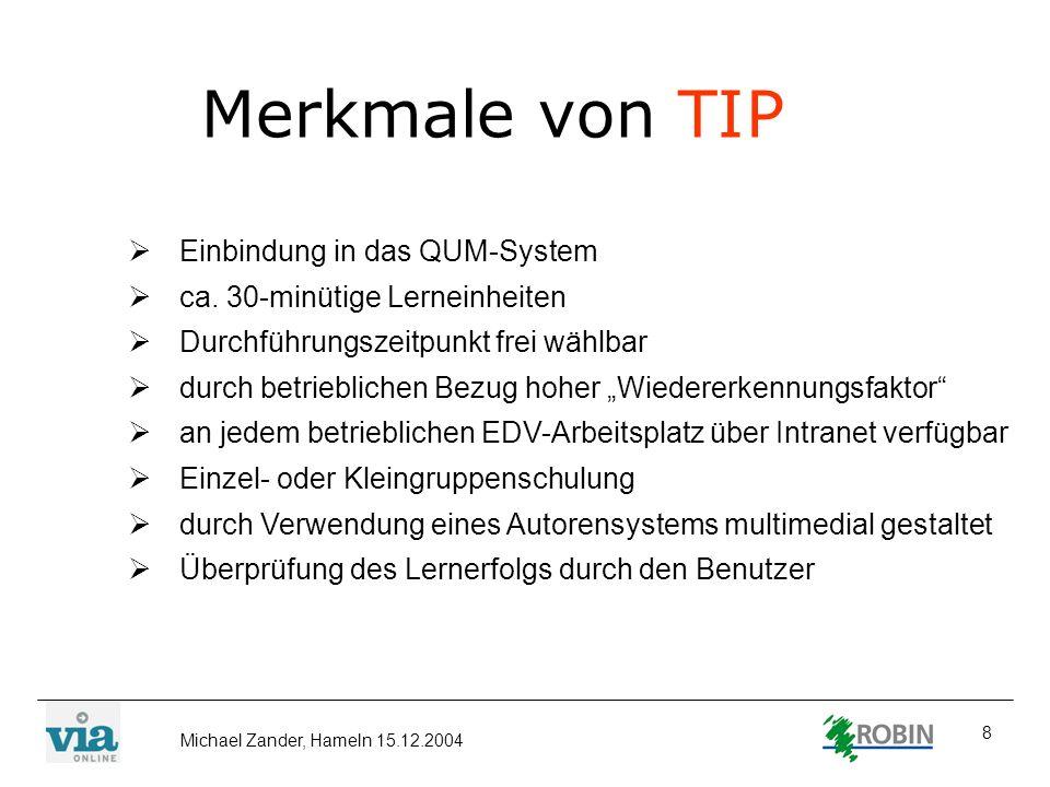 Michael Zander, Hameln 15.12.2004 8 Merkmale von TIP Einbindung in das QUM-System ca. 30-minütige Lerneinheiten Durchführungszeitpunkt frei wählbar du