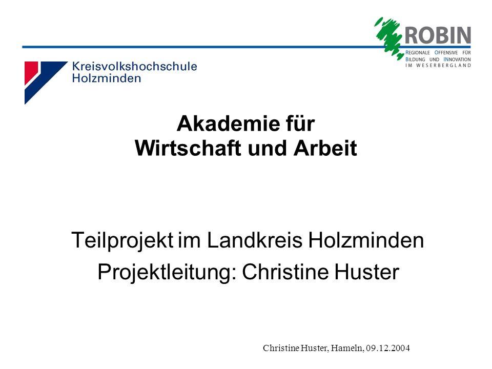 Christine Huster, Hameln, 09.12.2004 Akademie für Wirtschaft und Arbeit Teilprojekt im Landkreis Holzminden Projektleitung: Christine Huster