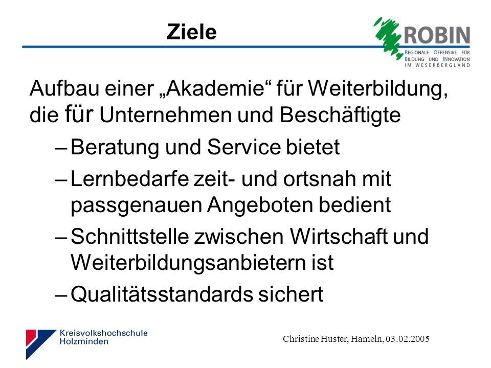 Christine Huster, Hameln, 03.02.2005 Ziele Aufbau einer Akademie für Weiterbildung, die für Unternehmen und Beschäftigte –Beratung und Service bietet –Lernbedarfe zeit- und ortsnah mit passgenauen Angeboten bedient –Schnittstelle zwischen Wirtschaft und Weiterbildungsanbietern ist –Qualitätsstandards sichert