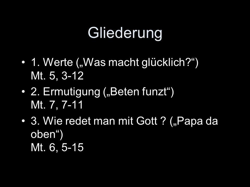 Gliederung 1.Werte (Was macht glücklich?) Mt. 5, 3-12 2.