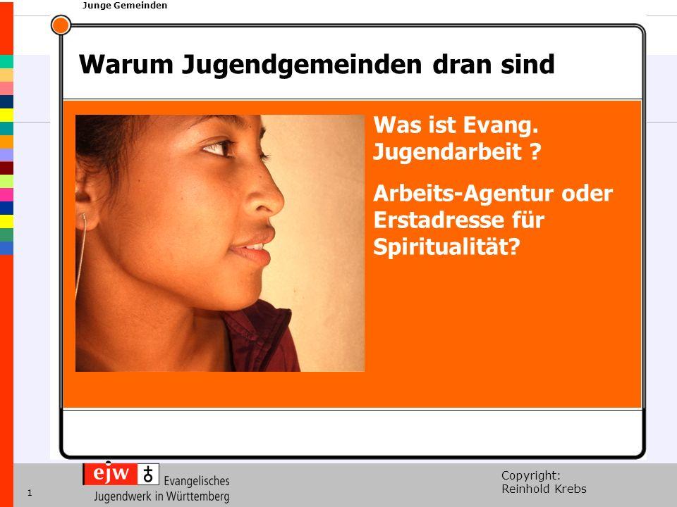 Copyright: Reinhold Krebs xxx Junge Gemeinden 1 Was ist Evang. Jugendarbeit ? Arbeits-Agentur oder Erstadresse für Spiritualität? Warum Jugendgemeinde