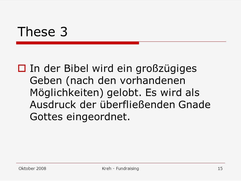 Oktober 2008Kreh - Fundraising15 These 3 In der Bibel wird ein großzügiges Geben (nach den vorhandenen Möglichkeiten) gelobt.