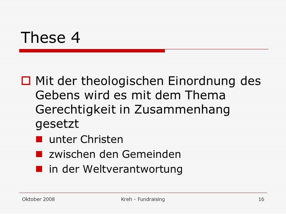 Oktober 2008Kreh - Fundraising16 These 4 Mit der theologischen Einordnung des Gebens wird es mit dem Thema Gerechtigkeit in Zusammenhang gesetzt unter Christen zwischen den Gemeinden in der Weltverantwortung