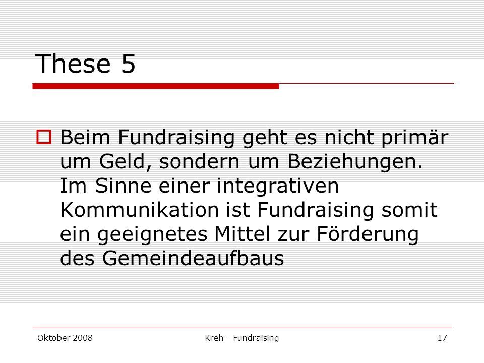 Oktober 2008Kreh - Fundraising17 These 5 Beim Fundraising geht es nicht primär um Geld, sondern um Beziehungen.