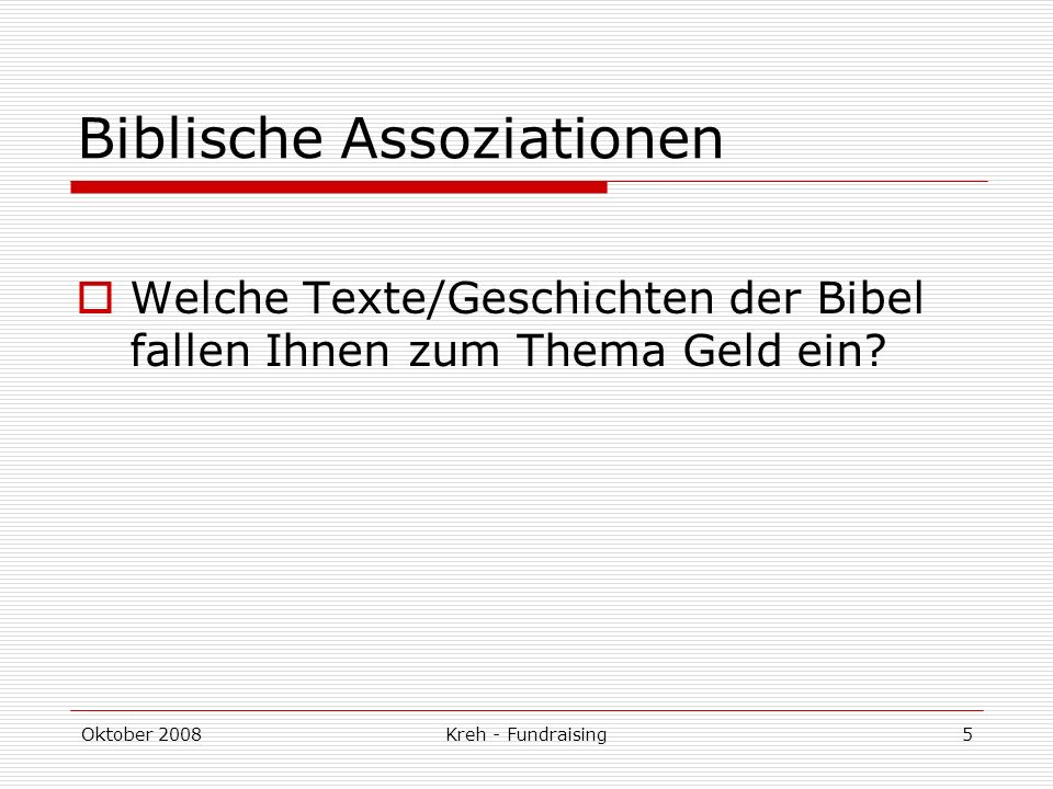 Oktober 2008Kreh - Fundraising5 Biblische Assoziationen Welche Texte/Geschichten der Bibel fallen Ihnen zum Thema Geld ein?