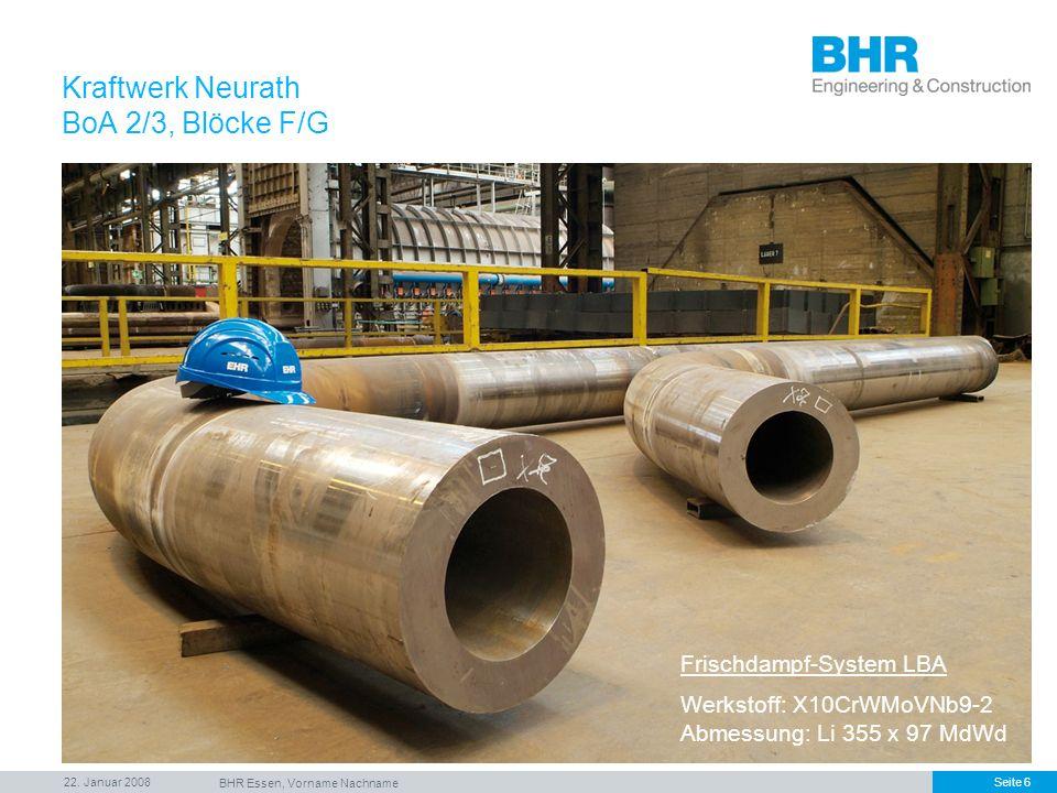 22. Januar 2008 BHR Essen, Vorname Nachname Seite 6 Frischdampf-System LBA Werkstoff: X10CrWMoVNb9-2 Abmessung: Li 355 x 97 MdWd Kraftwerk Neurath BoA