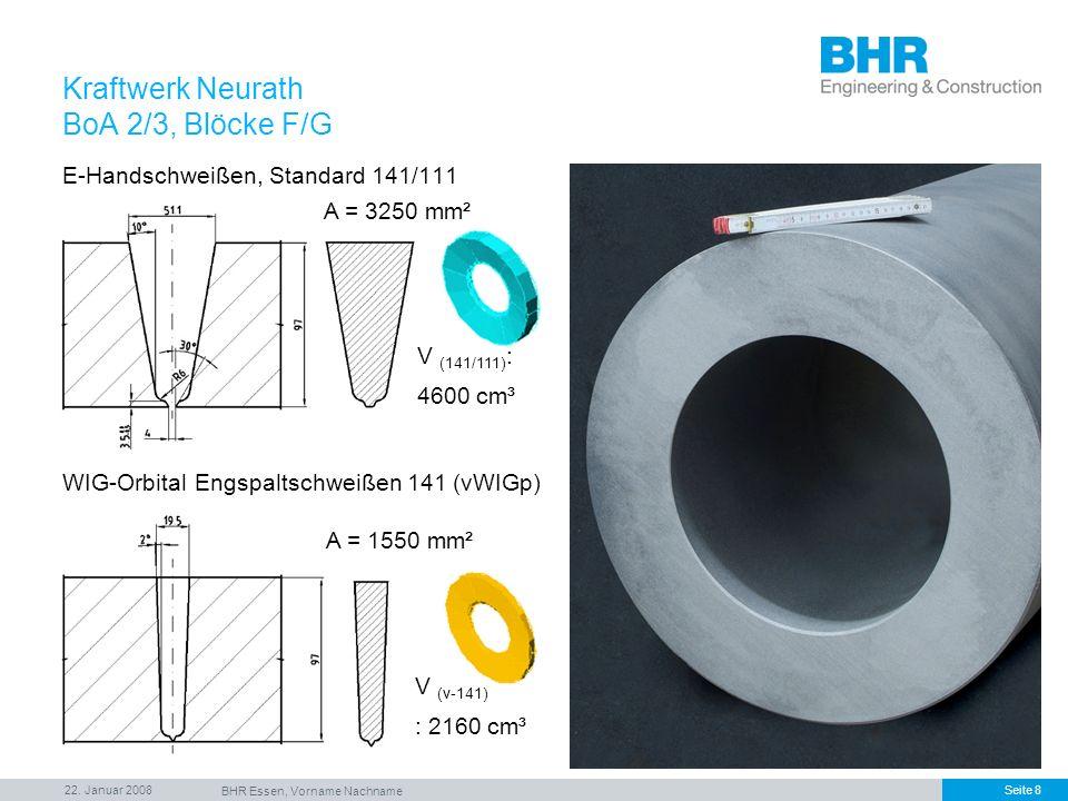 22. Januar 2008 BHR Essen, Vorname Nachname Seite 8 Kraftwerk Neurath BoA 2/3, Blöcke F/G A = 3250 mm² A = 1550 mm² E-Handschweißen, Standard 141/111