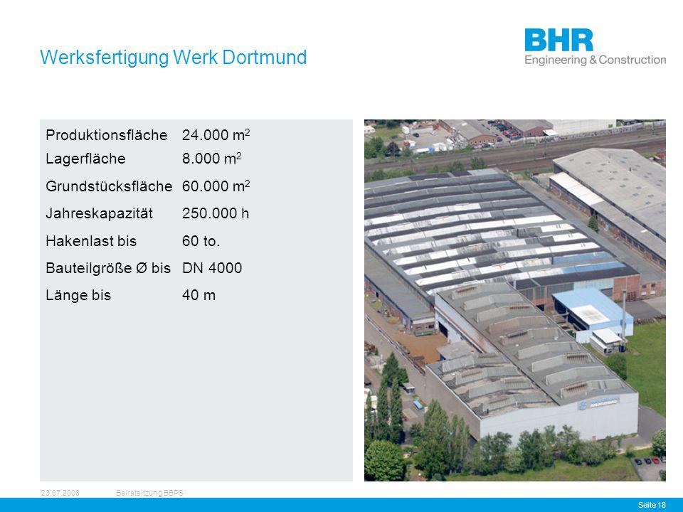 23.07.2008Beiratsitzung BBPS Seite 18 Werksfertigung Werk Dortmund Produktionsfläche24.000 m 2 Lagerfläche8.000 m 2 Grundstücksfläche60.000 m 2 Jahreskapazität250.000 h Hakenlast bis60 to.