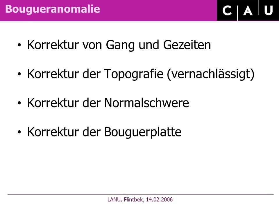 Bougueranomalie Korrektur von Gang und Gezeiten Korrektur der Topografie (vernachlässigt) Korrektur der Normalschwere Korrektur der Bouguerplatte LANU