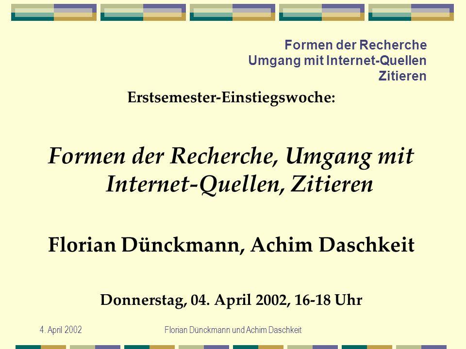 4. April 2002Florian Dünckmann und Achim Daschkeit Formen der Recherche Umgang mit Internet-Quellen Zitieren Erstsemester-Einstiegswoche: Formen der R