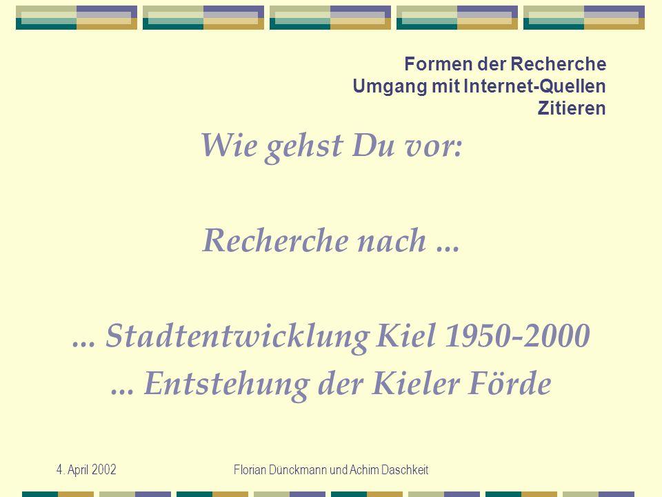 4. April 2002Florian Dünckmann und Achim Daschkeit Formen der Recherche Umgang mit Internet-Quellen Zitieren Wie gehst Du vor: Recherche nach...... St