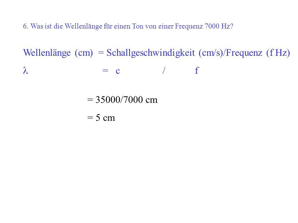 6. Was ist die Wellenlänge für einen Ton von einer Frequenz 7000 Hz? Wellenlänge (cm) = Schallgeschwindigkeit (cm/s)/Frequenz (f Hz) = c / f = 35000/7