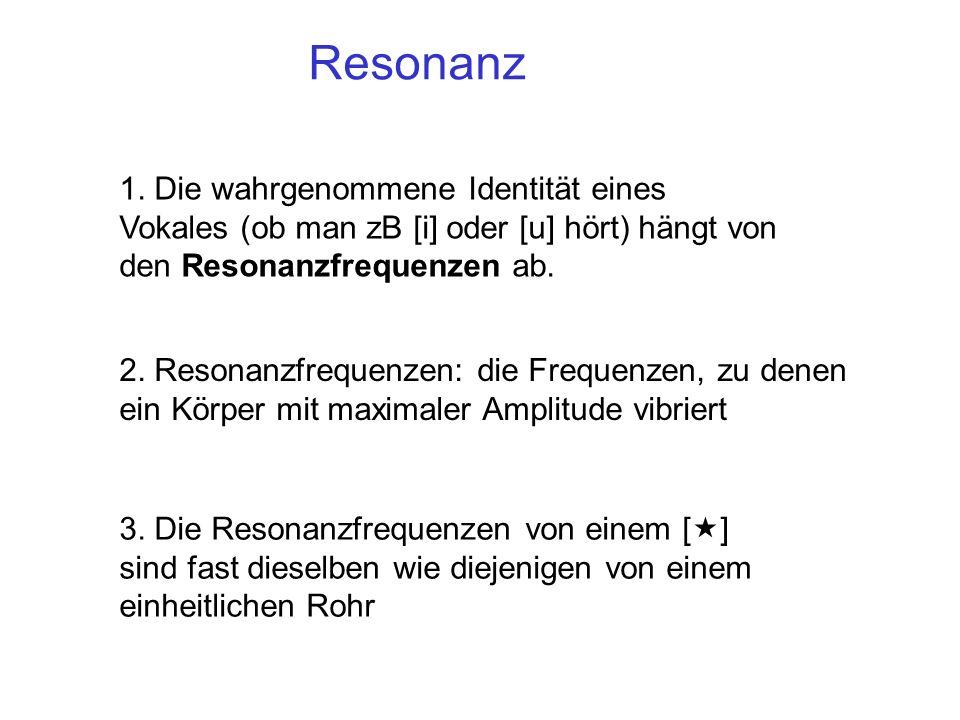 2. Resonanzfrequenzen: die Frequenzen, zu denen ein Körper mit maximaler Amplitude vibriert 1. Die wahrgenommene Identität eines Vokales (ob man zB [i