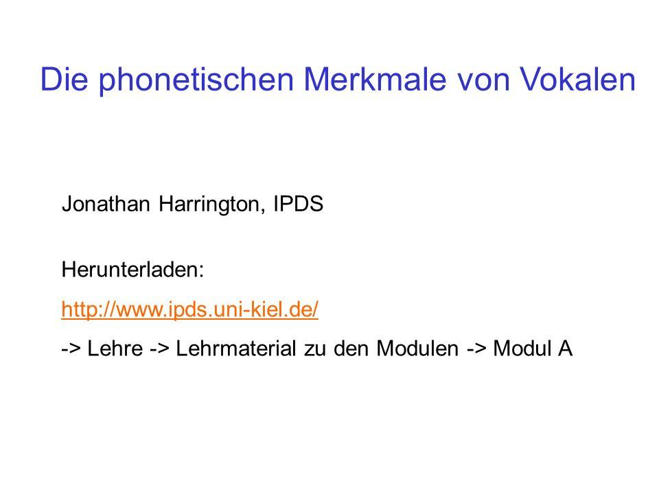 Die phonetischen Merkmale von Vokalen Jonathan Harrington, IPDS Herunterladen: http://www.ipds.uni-kiel.de/ -> Lehre -> Lehrmaterial zu den Modulen ->