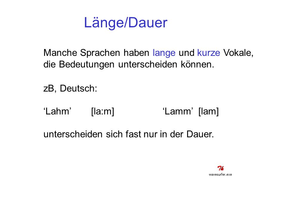 Länge/Dauer Manche Sprachen haben lange und kurze Vokale, die Bedeutungen unterscheiden können. zB, Deutsch: Lahm [la:m]Lamm [lam] unterscheiden sich
