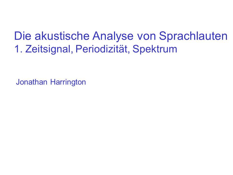 Die akustische Analyse von Sprachlauten 1. Zeitsignal, Periodizität, Spektrum Jonathan Harrington