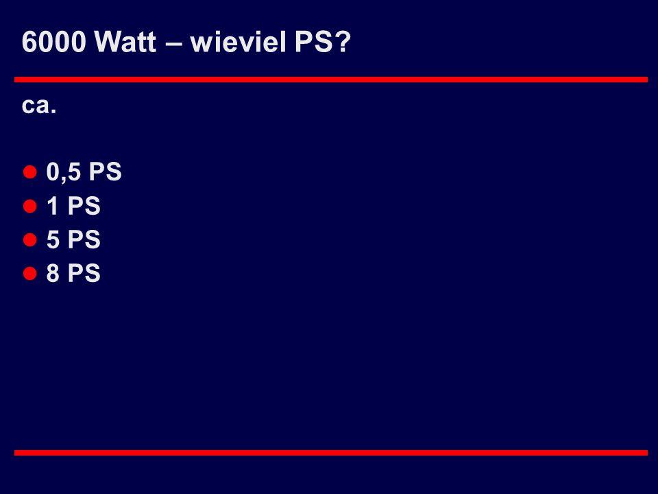 6000 Watt – wieviel PS? ca. l 0,5 PS l 1 PS l 5 PS l 8 PS