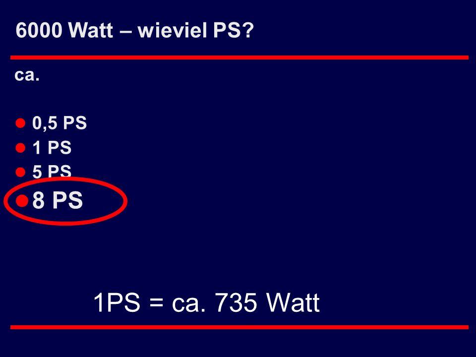 6000 Watt – wieviel PS? ca. l 0,5 PS l 1 PS l 5 PS l 8 PS 1PS = ca. 735 Watt