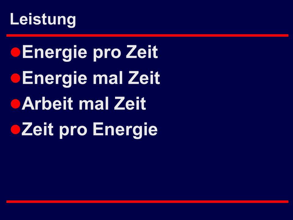 Leistung l Energie pro Zeit l Energie mal Zeit l Arbeit mal Zeit l Zeit pro Energie