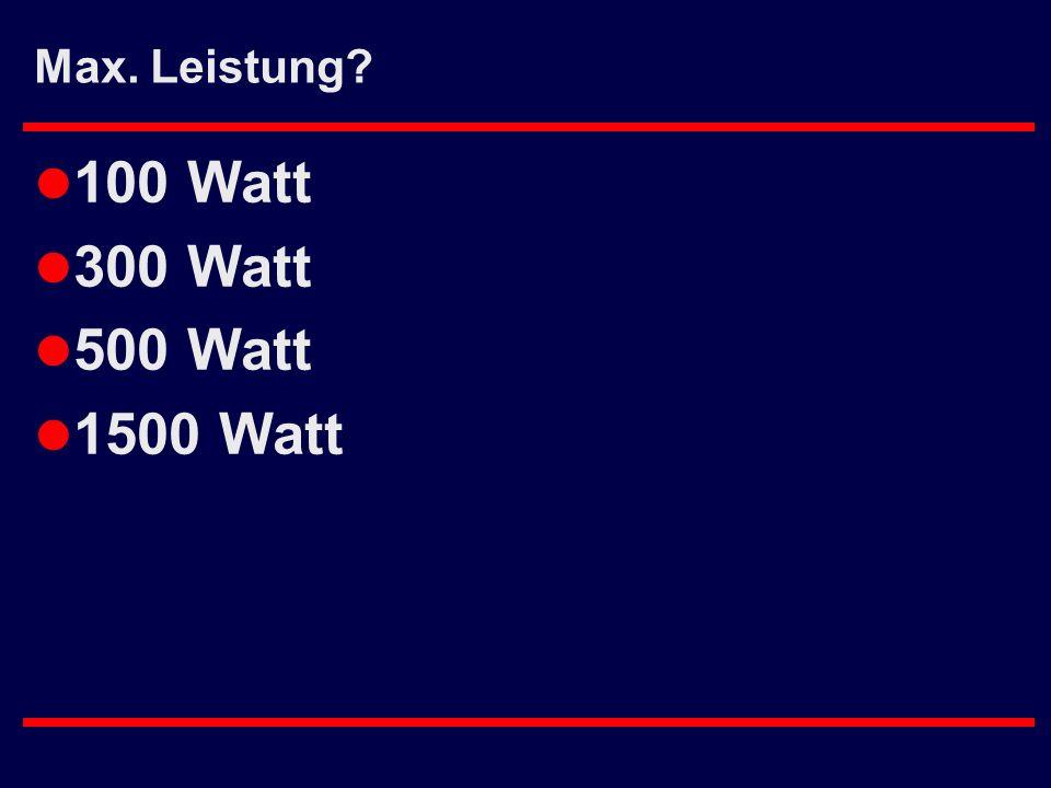 Max. Leistung? l 100 Watt l 300 Watt l 500 Watt l 1500 Watt