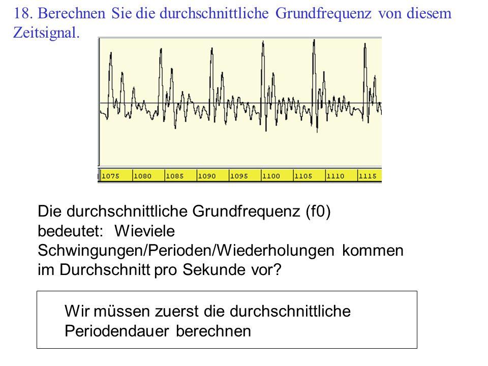 Die durchschnittliche Grundfrequenz (f0) bedeutet: Wieviele Schwingungen/Perioden/Wiederholungen kommen im Durchschnitt pro Sekunde vor? Wir müssen zu