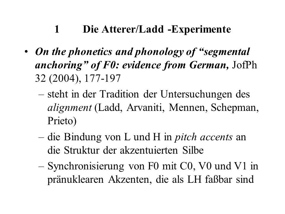 1Die Atterer/Ladd -Experimente On the phonetics and phonology of segmental anchoring of F0: evidence from German, JofPh 32 (2004), 177-197 –steht in der Tradition der Untersuchungen des alignment (Ladd, Arvaniti, Mennen, Schepman, Prieto) –die Bindung von L und H in pitch accents an die Struktur der akzentuierten Silbe –Synchronisierung von F0 mit C0, V0 und V1 in pränuklearen Akzenten, die als LH faßbar sind