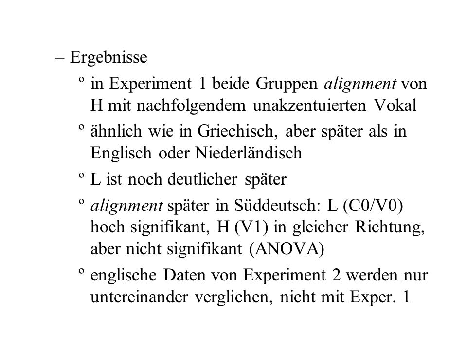 –Ergebnisse ºin Experiment 1 beide Gruppen alignment von H mit nachfolgendem unakzentuierten Vokal ºähnlich wie in Griechisch, aber später als in Englisch oder Niederländisch ºL ist noch deutlicher später ºalignment später in Süddeutsch: L (C0/V0) hoch signifikant, H (V1) in gleicher Richtung, aber nicht signifikant (ANOVA) ºenglische Daten von Experiment 2 werden nur untereinander verglichen, nicht mit Exper.