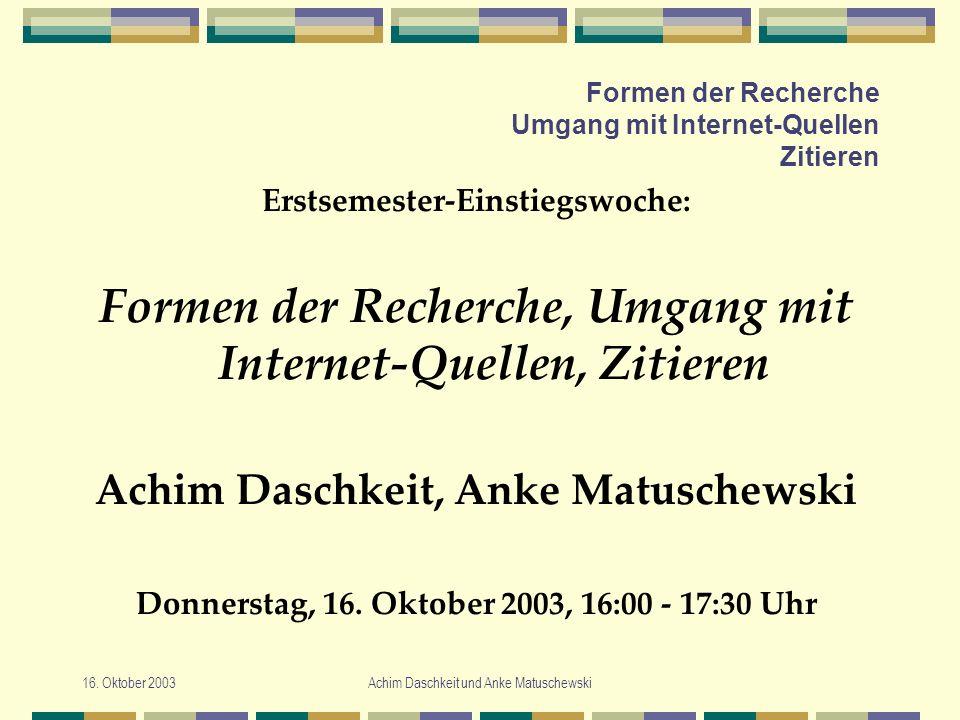 16. Oktober 2003Achim Daschkeit und Anke Matuschewski Formen der Recherche Umgang mit Internet-Quellen Zitieren Erstsemester-Einstiegswoche: Formen de