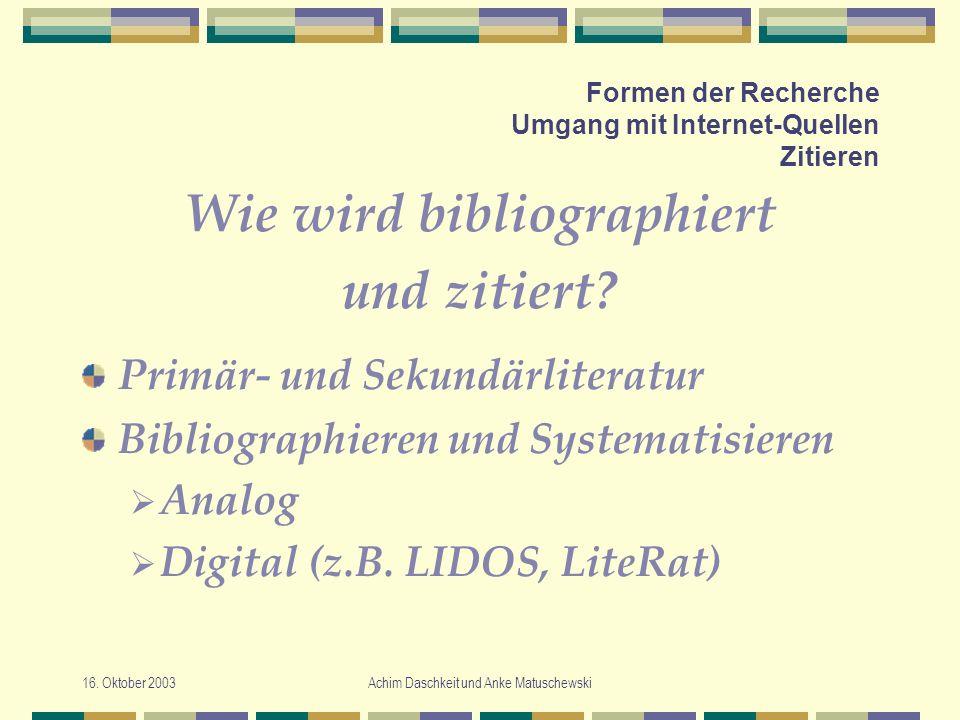 16. Oktober 2003Achim Daschkeit und Anke Matuschewski Formen der Recherche Umgang mit Internet-Quellen Zitieren Wie wird bibliographiert und zitiert?