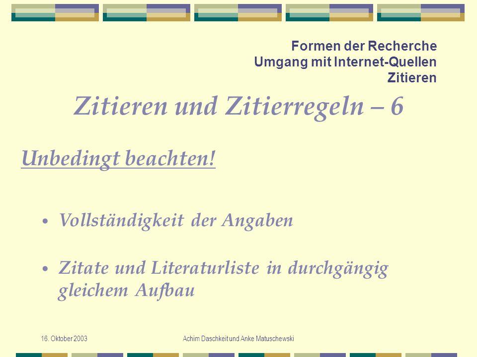16. Oktober 2003Achim Daschkeit und Anke Matuschewski Formen der Recherche Umgang mit Internet-Quellen Zitieren Zitieren und Zitierregeln – 6 Unbeding