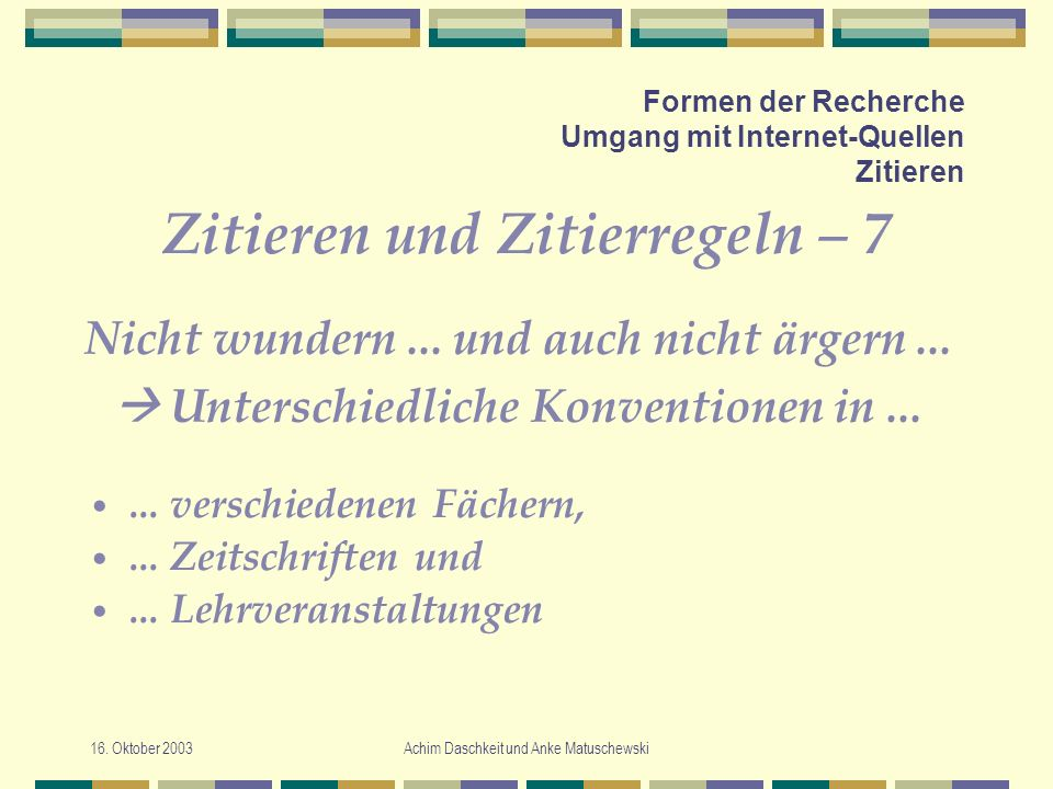 16. Oktober 2003Achim Daschkeit und Anke Matuschewski Formen der Recherche Umgang mit Internet-Quellen Zitieren Zitieren und Zitierregeln – 7... versc