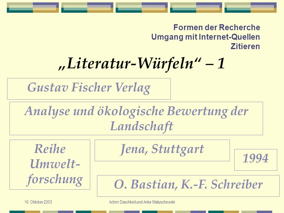 16. Oktober 2003Achim Daschkeit und Anke Matuschewski Formen der Recherche Umgang mit Internet-Quellen Zitieren Literatur-Würfeln – 1 Gustav Fischer V