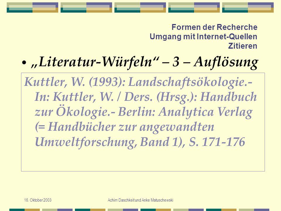 16. Oktober 2003Achim Daschkeit und Anke Matuschewski Formen der Recherche Umgang mit Internet-Quellen Zitieren Literatur-Würfeln – 3 – Auflösung Kutt