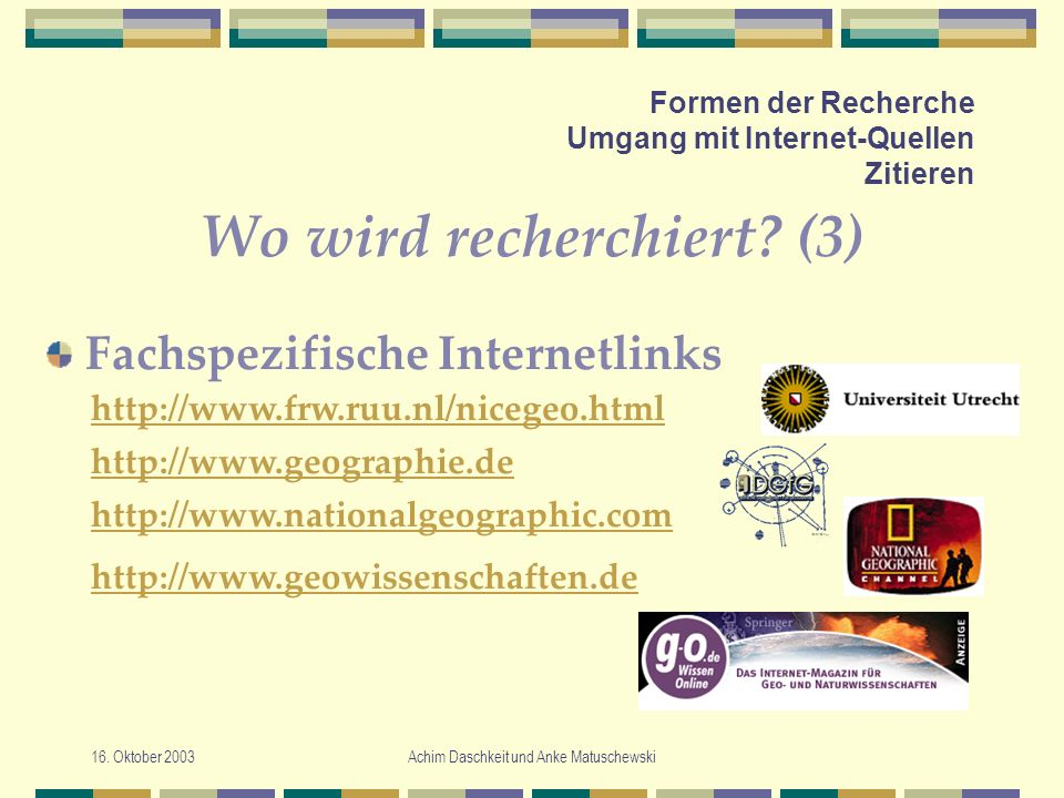 16. Oktober 2003Achim Daschkeit und Anke Matuschewski Formen der Recherche Umgang mit Internet-Quellen Zitieren Wo wird recherchiert? (3) Fachspezifis