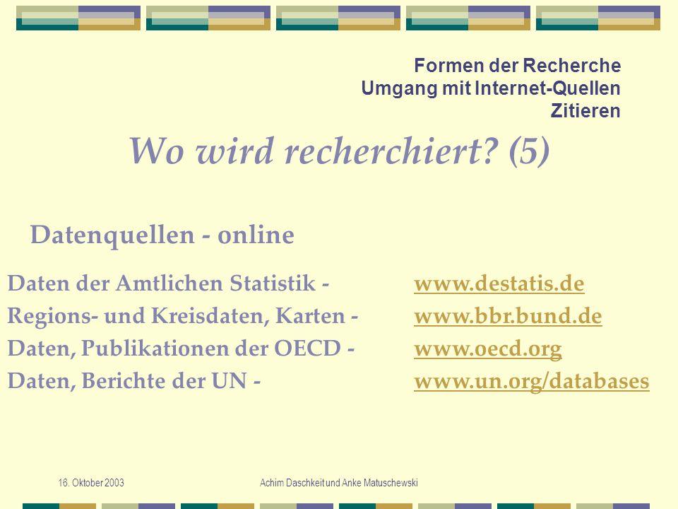 16. Oktober 2003Achim Daschkeit und Anke Matuschewski Formen der Recherche Umgang mit Internet-Quellen Zitieren Wo wird recherchiert? (5) Daten der Am