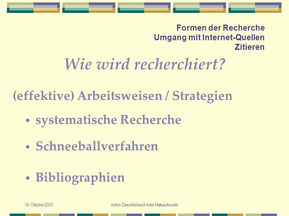 16. Oktober 2003Achim Daschkeit und Anke Matuschewski Formen der Recherche Umgang mit Internet-Quellen Zitieren Wie wird recherchiert? systematische R