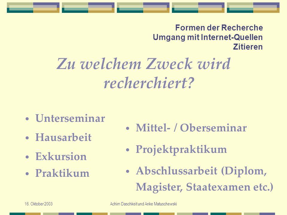 16. Oktober 2003Achim Daschkeit und Anke Matuschewski Formen der Recherche Umgang mit Internet-Quellen Zitieren Zu welchem Zweck wird recherchiert? Un