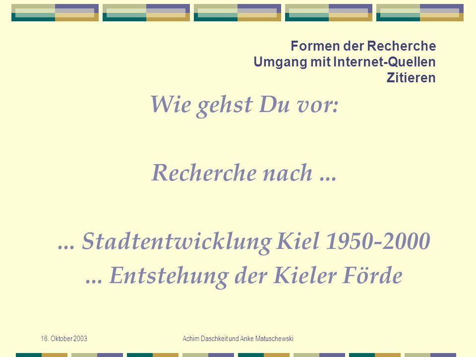 16. Oktober 2003Achim Daschkeit und Anke Matuschewski Formen der Recherche Umgang mit Internet-Quellen Zitieren Wie gehst Du vor: Recherche nach......