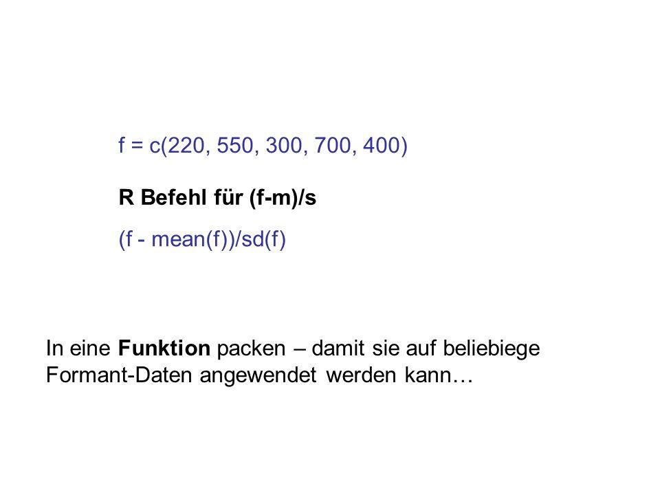 f = c(220, 550, 300, 700, 400) R Befehl für (f-m)/s (f - mean(f))/sd(f) In eine Funktion packen – damit sie auf beliebiege Formant-Daten angewendet we