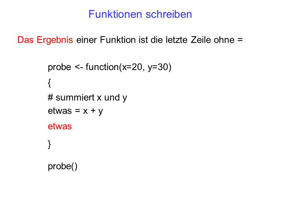Funktionen schreiben Das Ergebnis einer Funktion ist die letzte Zeile ohne = probe <- function(x=20, y=30) { } etwas = x + y # summiert x und y probe(