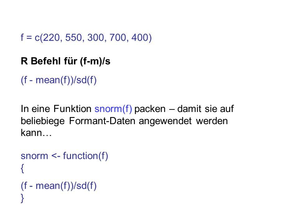 f = c(220, 550, 300, 700, 400) R Befehl für (f-m)/s In eine Funktion snorm(f) packen – damit sie auf beliebiege Formant-Daten angewendet werden kann…